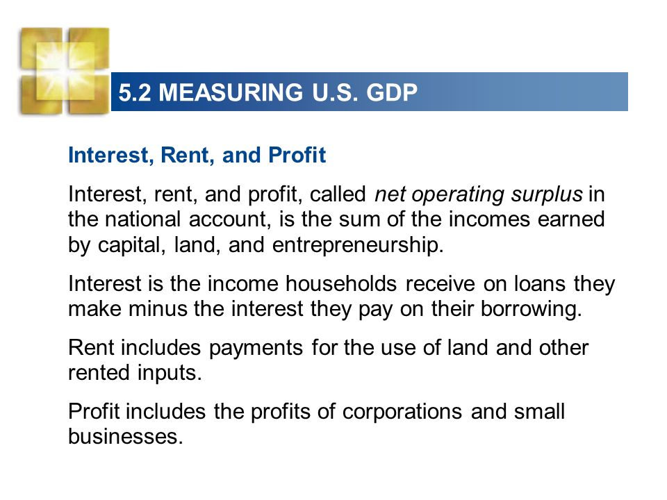 5.2 MEASURING U.S. GDP Interest, Rent, and Profit Interest, rent, and profit, called net operating surplus in the national account, is the sum of the