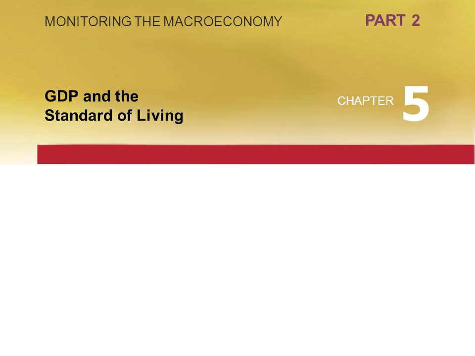 PART 2 MONITORING THE MACROECONOMY GDP and the Standard of Living CHAPTER 5