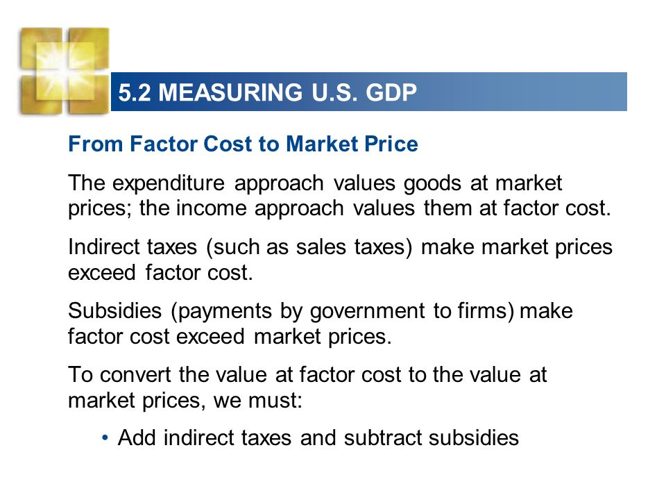 5.2 MEASURING U.S. GDP From Factor Cost to Market Price The expenditure approach values goods at market prices; the income approach values them at fac