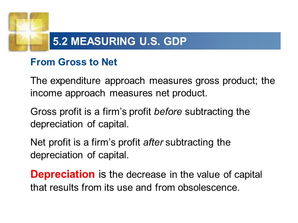 5.2 MEASURING U.S. GDP From Gross to Net The expenditure approach measures gross product; the income approach measures net product. Gross profit is a