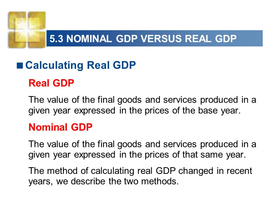 5.3 NOMINAL GDP VERSUS REAL GDP Calculating Real GDP Real GDP The value of the final goods and services produced in a given year expressed in the pric