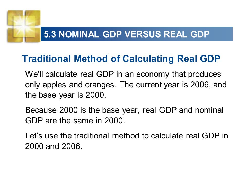 5.3 NOMINAL GDP VERSUS REAL GDP Traditional Method of Calculating Real GDP Well calculate real GDP in an economy that produces only apples and oranges
