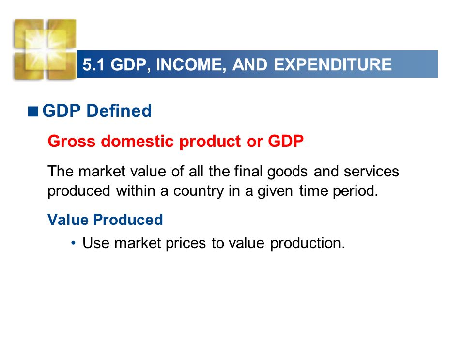 5.1 GDP, INCOME, AND EXPENDITURE GDP Defined Gross domestic product or GDP The market value of all the final goods and services produced within a coun