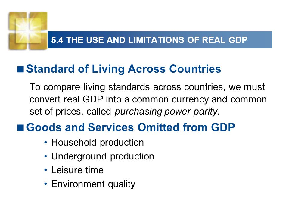 5.4 THE USE AND LIMITATIONS OF REAL GDP Standard of Living Across Countries To compare living standards across countries, we must convert real GDP int