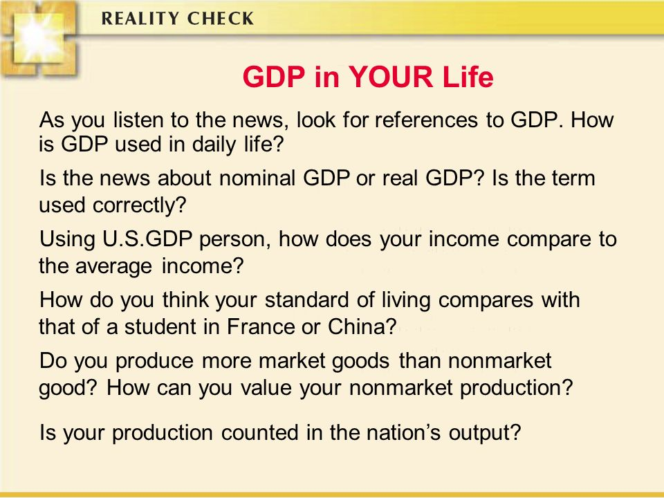 GDP in YOUR Life As you listen to the news, look for references to GDP. How is GDP used in daily life? Using U.S.GDP person, how does your income comp