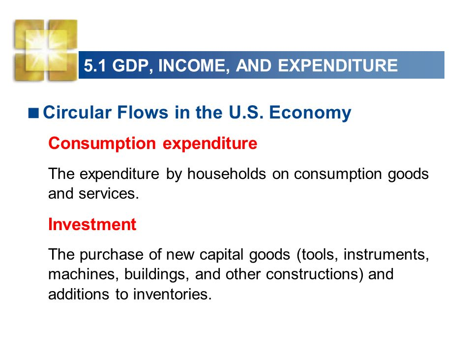 5.1 GDP, INCOME, AND EXPENDITURE Circular Flows in the U.S. Economy Consumption expenditure The expenditure by households on consumption goods and ser