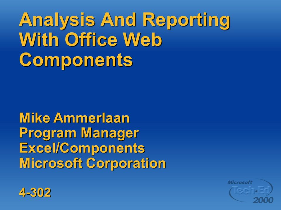 Analysis And Reporting With Office Web Components Mike Ammerlaan Program Manager Excel/Components Microsoft Corporation 4-302