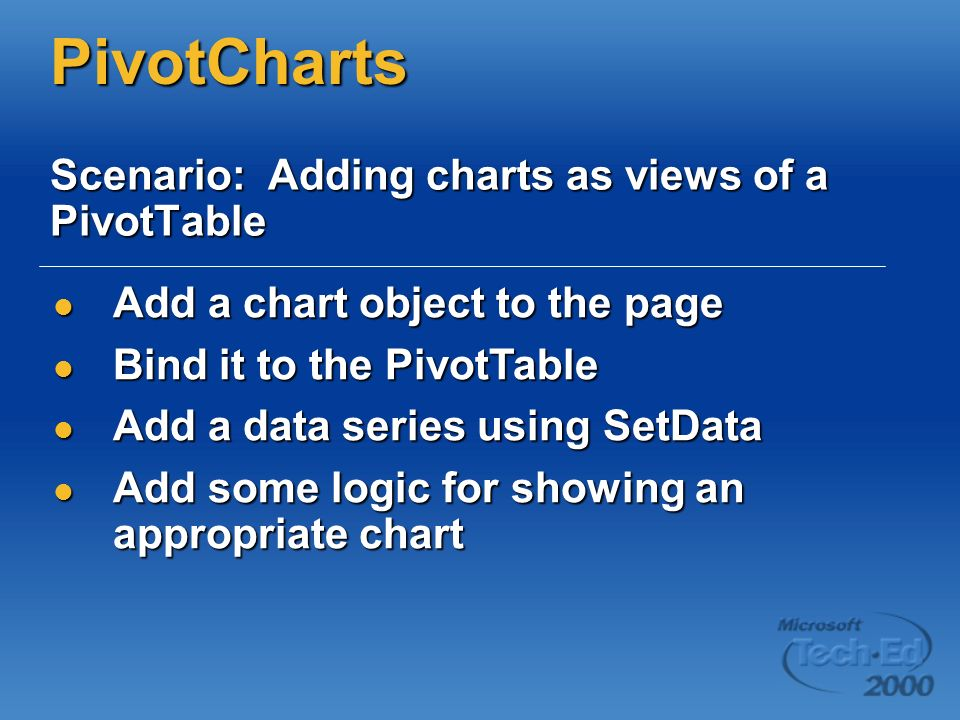 PivotCharts Scenario: Adding charts as views of a PivotTable Add a chart object to the page Add a chart object to the page Bind it to the PivotTable Bind it to the PivotTable Add a data series using SetData Add a data series using SetData Add some logic for showing an appropriate chart Add some logic for showing an appropriate chart