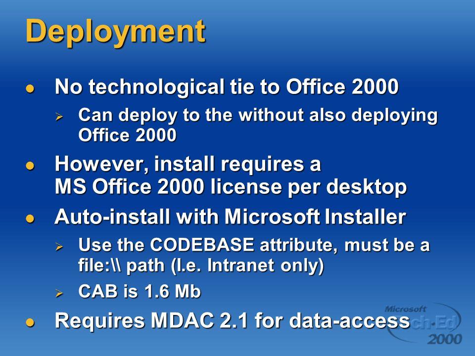 Deployment No technological tie to Office 2000 No technological tie to Office 2000 Can deploy to the without also deploying Office 2000 Can deploy to the without also deploying Office 2000 However, install requires a MS Office 2000 license per desktop However, install requires a MS Office 2000 license per desktop Auto-install with Microsoft Installer Auto-install with Microsoft Installer Use the CODEBASE attribute, must be a file:\\ path (I.e.