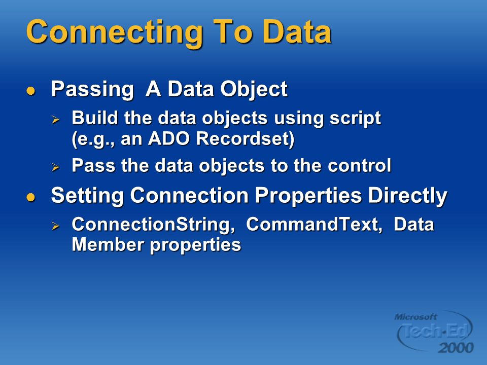 Connecting To Data Passing A Data Object Passing A Data Object Build the data objects using script (e.g., an ADO Recordset) Build the data objects using script (e.g., an ADO Recordset) Pass the data objects to the control Pass the data objects to the control Setting Connection Properties Directly Setting Connection Properties Directly ConnectionString, CommandText, Data Member properties ConnectionString, CommandText, Data Member properties