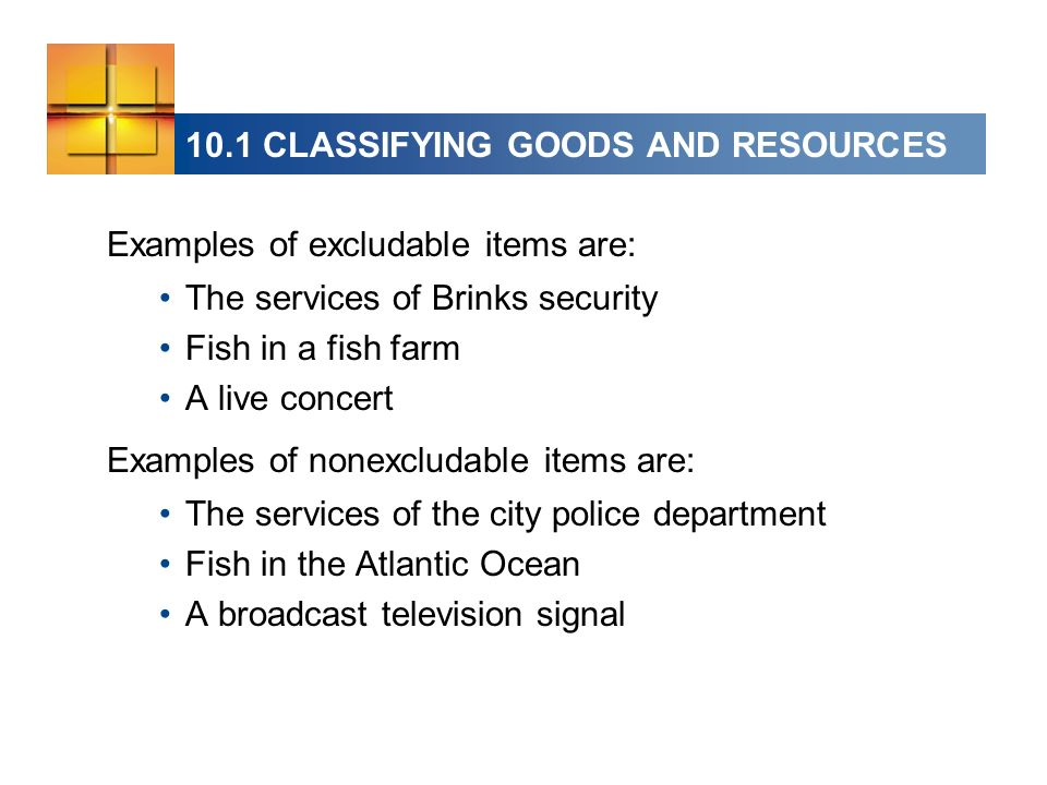 Examples of excludable items are: The services of Brinks security Fish in a fish farm A live concert Examples of nonexcludable items are: The services of the city police department Fish in the Atlantic Ocean A broadcast television signal 10.1 CLASSIFYING GOODS AND RESOURCES