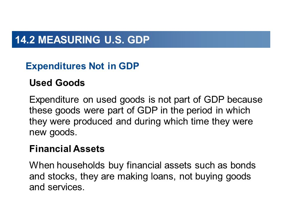 14.2 MEASURING U.S. GDP Expenditures Not in GDP Used Goods Expenditure on used goods is not part of GDP because these goods were part of GDP in the pe