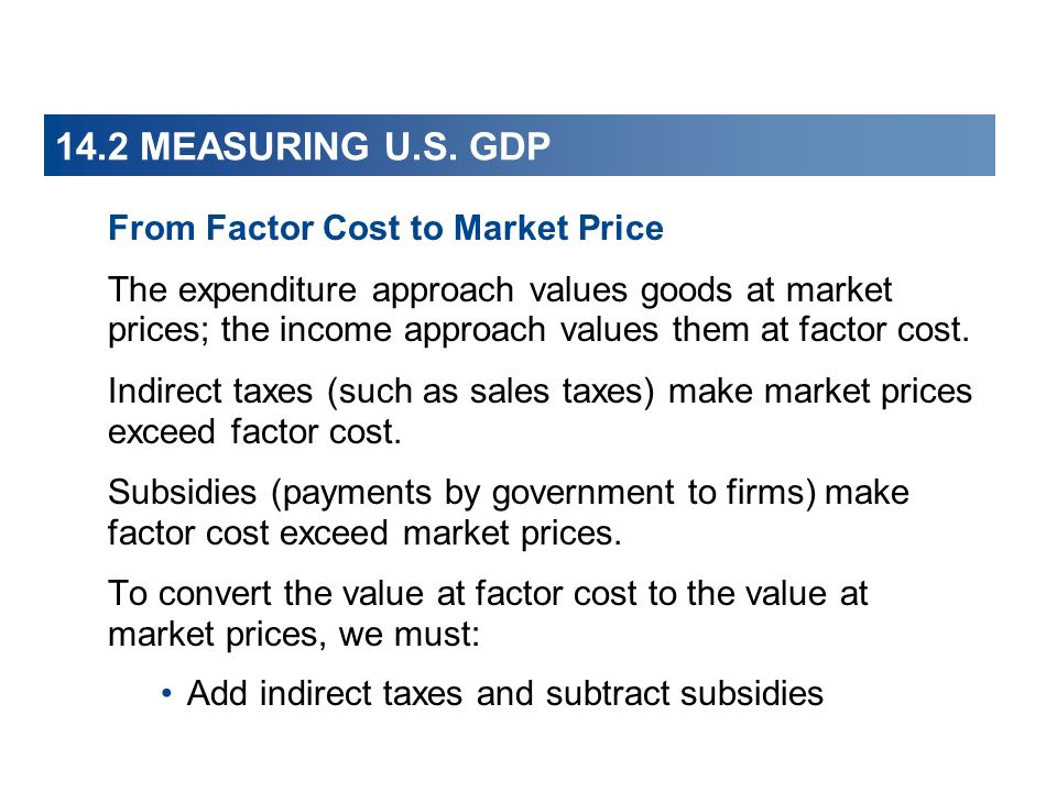14.2 MEASURING U.S. GDP From Factor Cost to Market Price The expenditure approach values goods at market prices; the income approach values them at fa