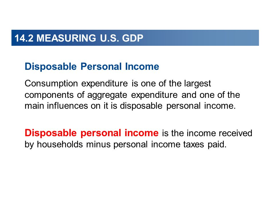14.2 MEASURING U.S. GDP Disposable Personal Income Consumption expenditure is one of the largest components of aggregate expenditure and one of the ma