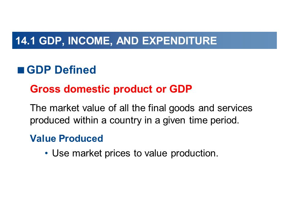 14.1 GDP, INCOME, AND EXPENDITURE GDP Defined Gross domestic product or GDP The market value of all the final goods and services produced within a cou