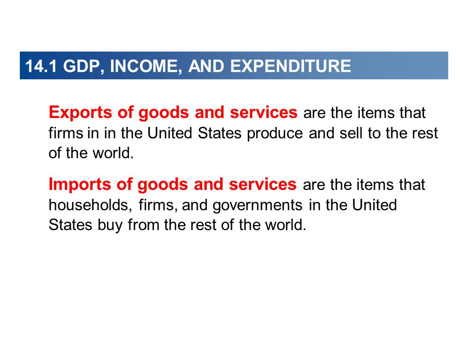14.1 GDP, INCOME, AND EXPENDITURE Exports of goods and services are the items that firms in in the United States produce and sell to the rest of the w