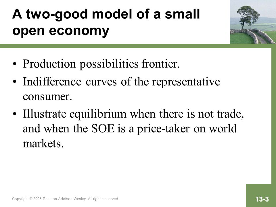 Copyright © 2008 Pearson Addison-Wesley. All rights reserved. 13-3 A two-good model of a small open economy Production possibilities frontier. Indiffe