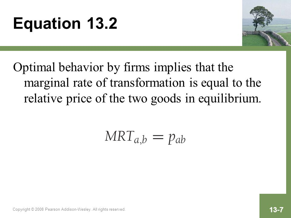 Copyright © 2008 Pearson Addison-Wesley. All rights reserved. 13-7 Equation 13.2 Optimal behavior by firms implies that the marginal rate of transform