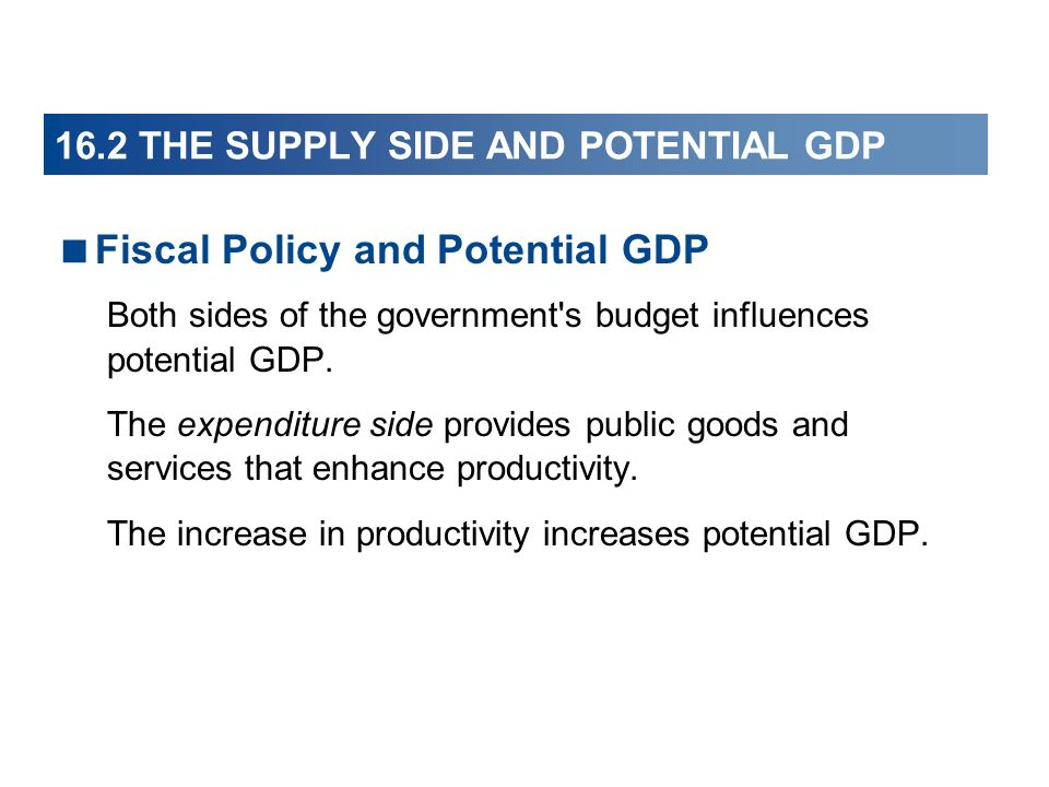 16.2 THE SUPPLY SIDE AND POTENTIAL GDP Fiscal Policy and Potential GDP Both sides of the government s budget influences potential GDP.