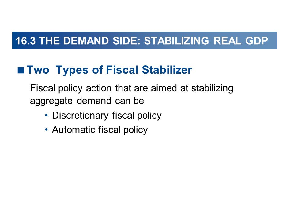 16.3 THE DEMAND SIDE: STABILIZING REAL GDP Two Types of Fiscal Stabilizer Fiscal policy action that are aimed at stabilizing aggregate demand can be Discretionary fiscal policy Automatic fiscal policy