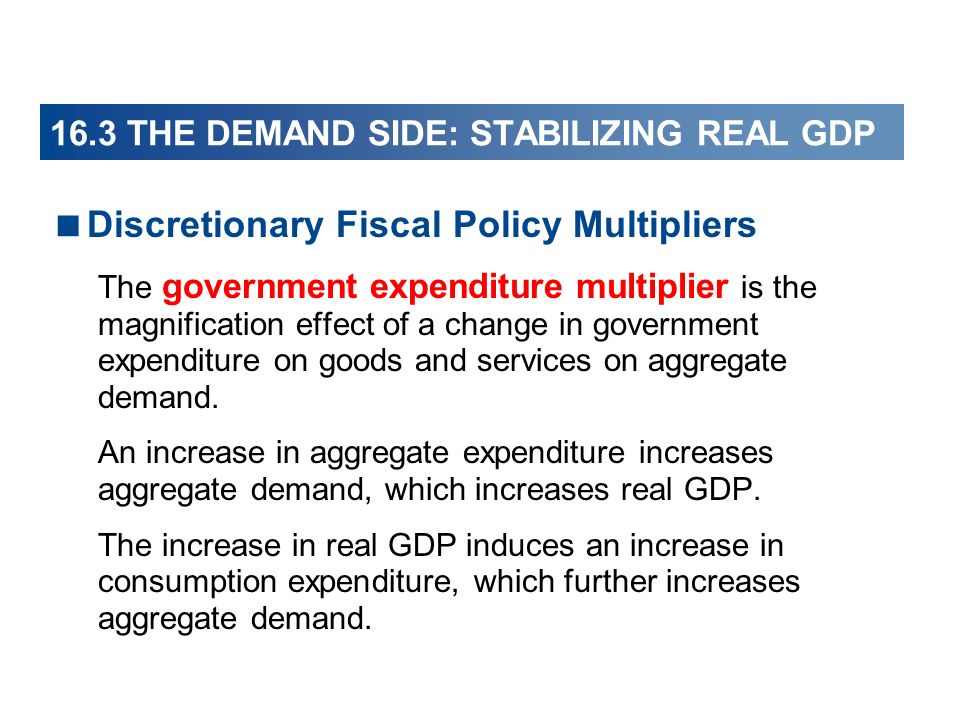16.3 THE DEMAND SIDE: STABILIZING REAL GDP Discretionary Fiscal Policy Multipliers The government expenditure multiplier is the magnification effect o