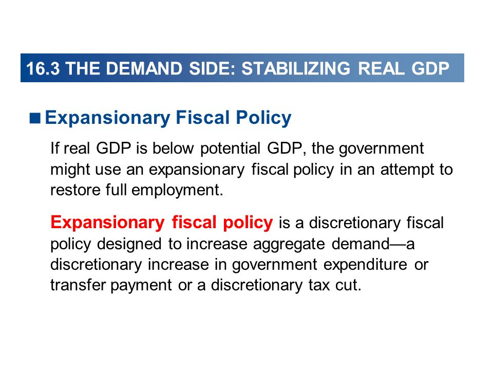 16.3 THE DEMAND SIDE: STABILIZING REAL GDP Expansionary Fiscal Policy If real GDP is below potential GDP, the government might use an expansionary fiscal policy in an attempt to restore full employment.