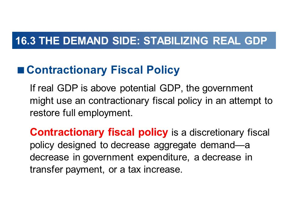 16.3 THE DEMAND SIDE: STABILIZING REAL GDP Contractionary Fiscal Policy If real GDP is above potential GDP, the government might use an contractionary fiscal policy in an attempt to restore full employment.
