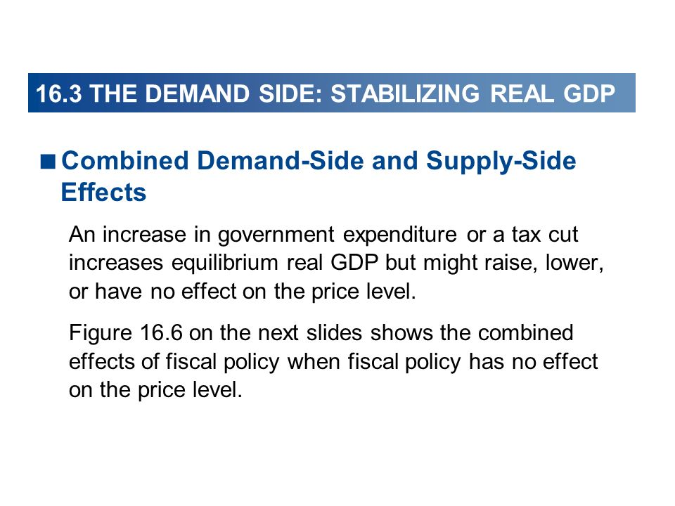 16.3 THE DEMAND SIDE: STABILIZING REAL GDP Combined Demand-Side and Supply-Side Effects An increase in government expenditure or a tax cut increases e