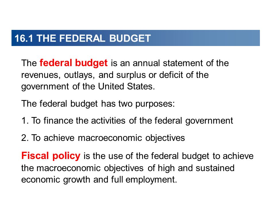 16.1 THE FEDERAL BUDGET The federal budget is an annual statement of the revenues, outlays, and surplus or deficit of the government of the United Sta
