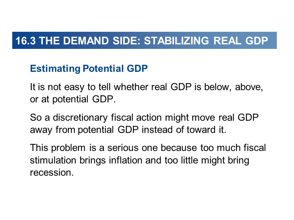 16.3 THE DEMAND SIDE: STABILIZING REAL GDP Estimating Potential GDP It is not easy to tell whether real GDP is below, above, or at potential GDP.