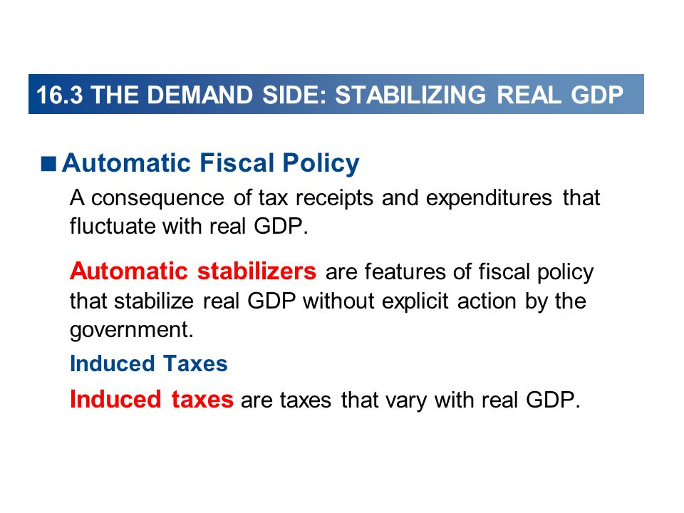 16.3 THE DEMAND SIDE: STABILIZING REAL GDP Automatic Fiscal Policy A consequence of tax receipts and expenditures that fluctuate with real GDP. Automa