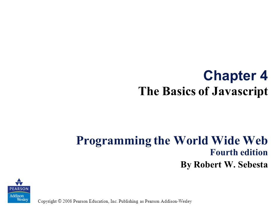 Copyright © 2008 Pearson Education, Inc. Publishing as Pearson Addison-Wesley Chapter 4 The Basics of Javascript Programming the World Wide Web Fourth