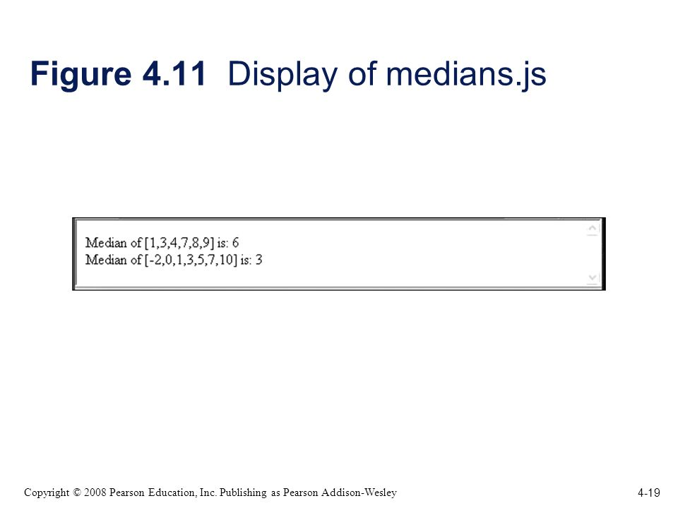 4-19 Copyright © 2008 Pearson Education, Inc. Publishing as Pearson Addison-Wesley Figure 4.11 Display of medians.js