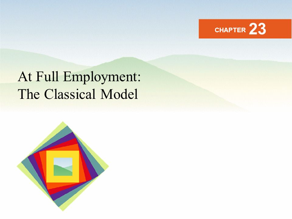 At Full Employment: The Classical Model CHAPTER 23