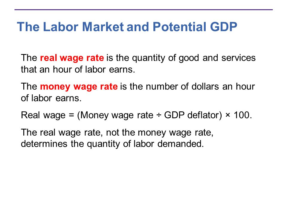 The Labor Market and Potential GDP The real wage rate is the quantity of good and services that an hour of labor earns. The money wage rate is the num