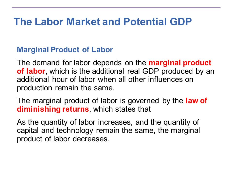 The Labor Market and Potential GDP Marginal Product of Labor The demand for labor depends on the marginal product of labor, which is the additional re