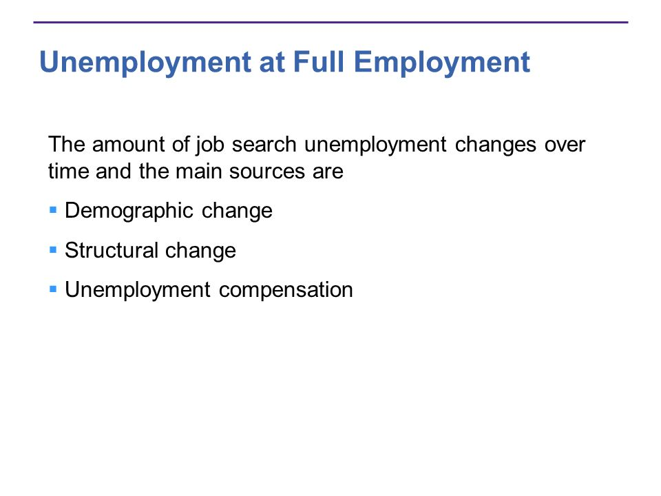 Unemployment at Full Employment The amount of job search unemployment changes over time and the main sources are Demographic change Structural change