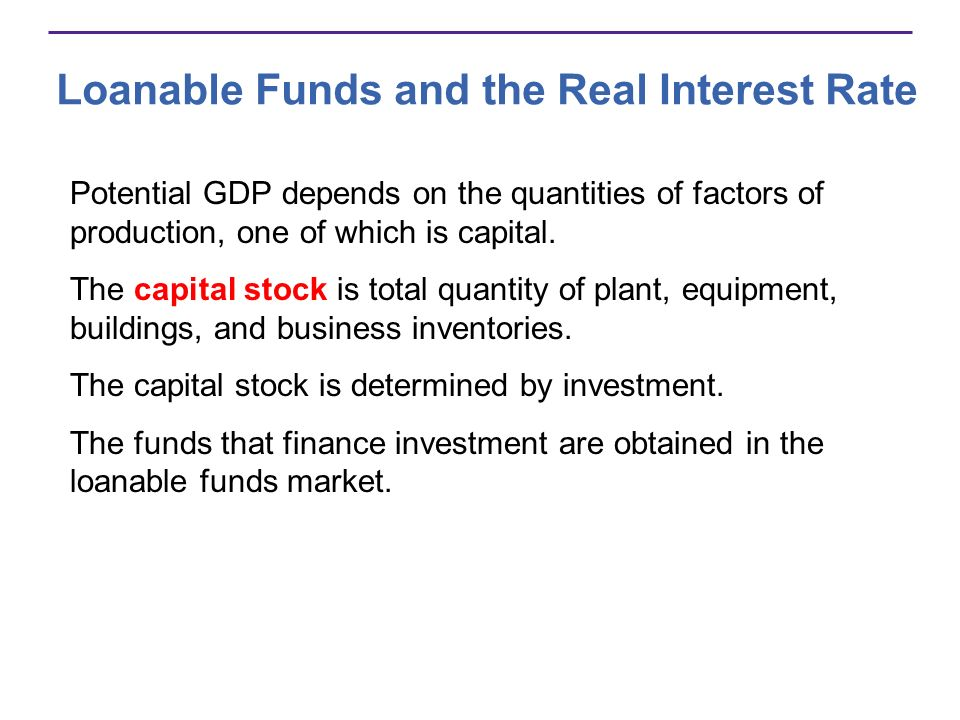 Loanable Funds and the Real Interest Rate Potential GDP depends on the quantities of factors of production, one of which is capital. The capital stock
