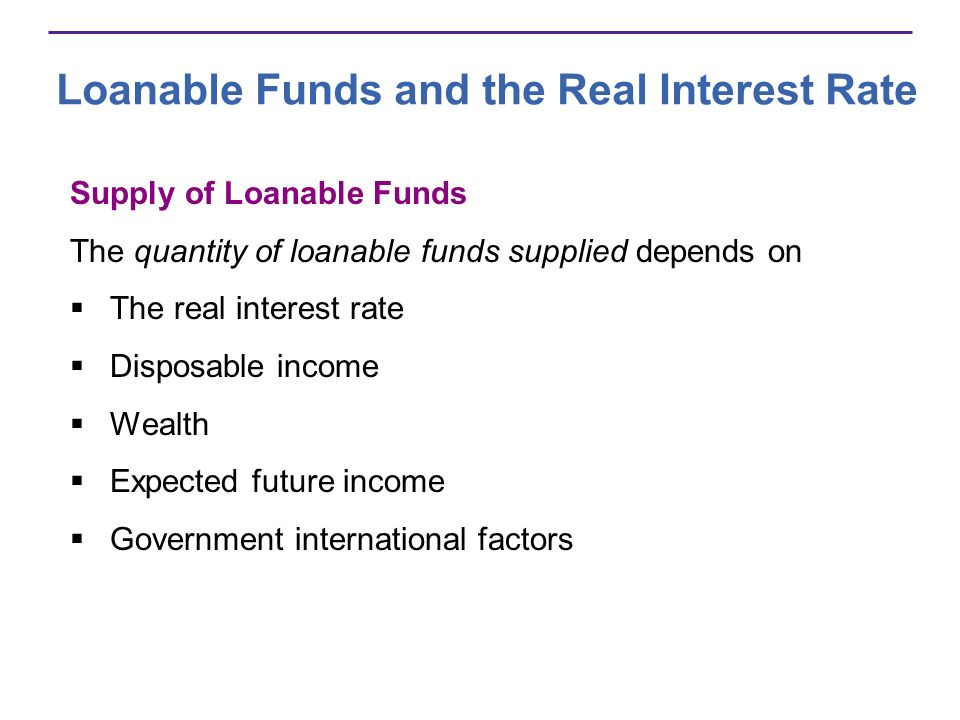 Loanable Funds and the Real Interest Rate Supply of Loanable Funds The quantity of loanable funds supplied depends on The real interest rate Disposabl
