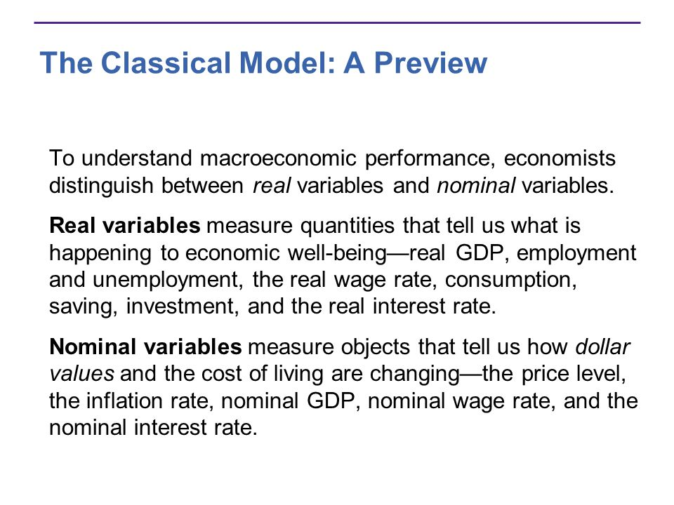 The Classical Model: A Preview To understand macroeconomic performance, economists distinguish between real variables and nominal variables. Real vari