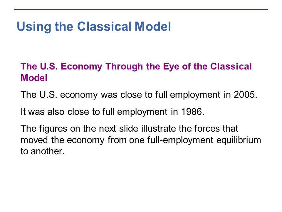 Using the Classical Model The U.S. Economy Through the Eye of the Classical Model The U.S. economy was close to full employment in 2005. It was also c