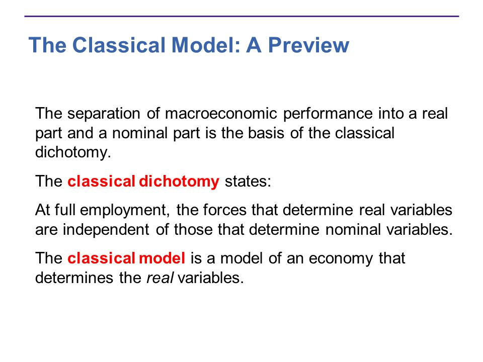 The Classical Model: A Preview The separation of macroeconomic performance into a real part and a nominal part is the basis of the classical dichotomy