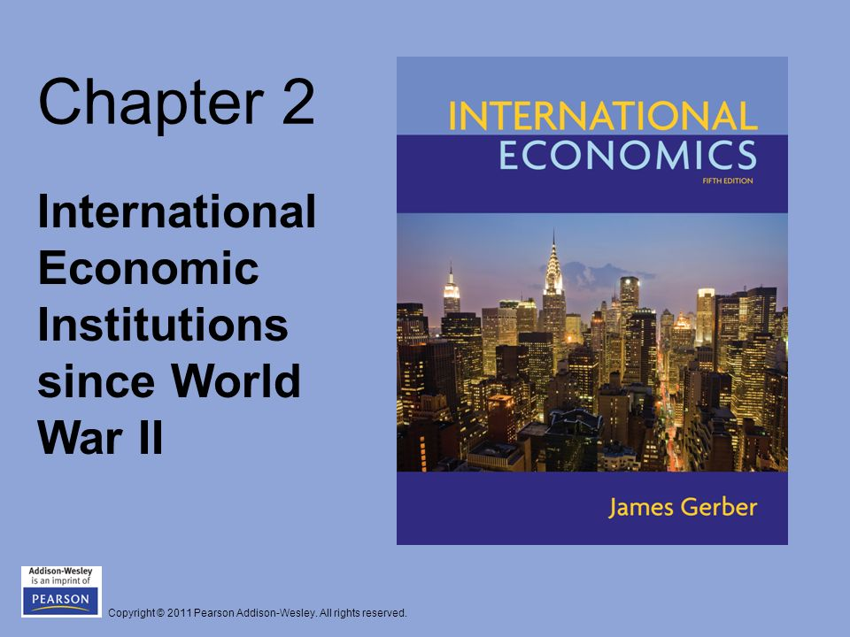Copyright © 2011 Pearson Addison-Wesley. All rights reserved. Chapter 2 International Economic Institutions since World War II