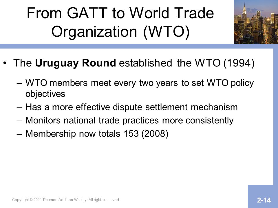 Copyright © 2011 Pearson Addison-Wesley. All rights reserved. 2-14 From GATT to World Trade Organization (WTO) The Uruguay Round established the WTO (