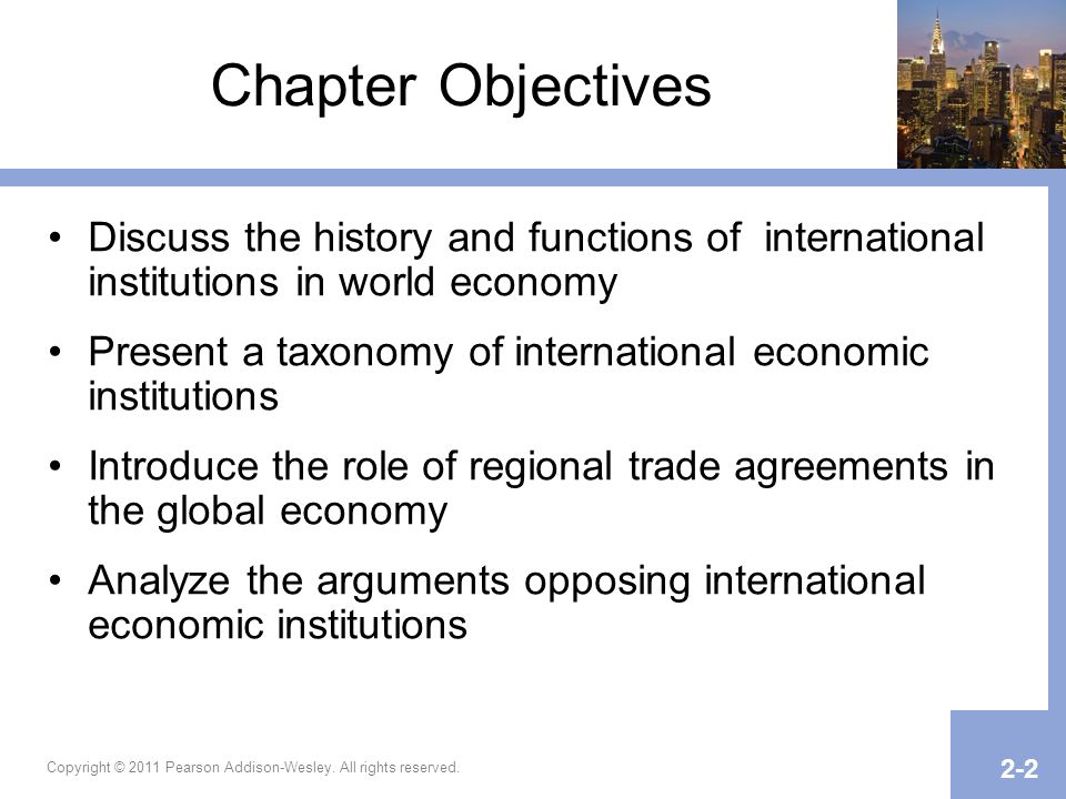 Copyright © 2011 Pearson Addison-Wesley. All rights reserved. 2-2 Chapter Objectives Discuss the history and functions of international institutions i