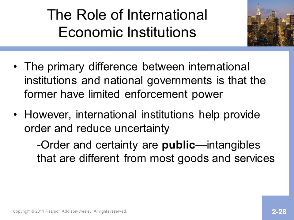 Copyright © 2011 Pearson Addison-Wesley. All rights reserved. 2-28 The Role of International Economic Institutions The primary difference between inte