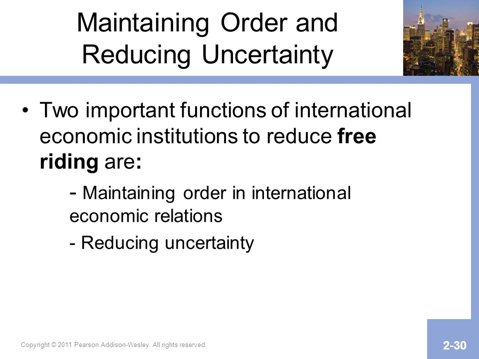 Maintaining Order and Reducing Uncertainty Two important functions of international economic institutions to reduce free riding are: - Maintaining ord