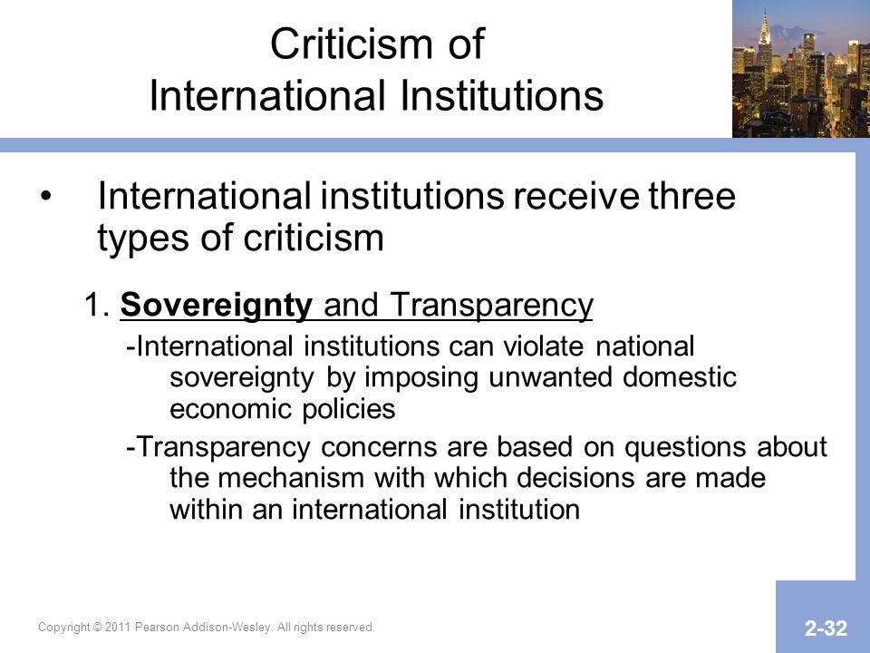 Copyright © 2011 Pearson Addison-Wesley. All rights reserved. 2-32 Criticism of International Institutions International institutions receive three ty