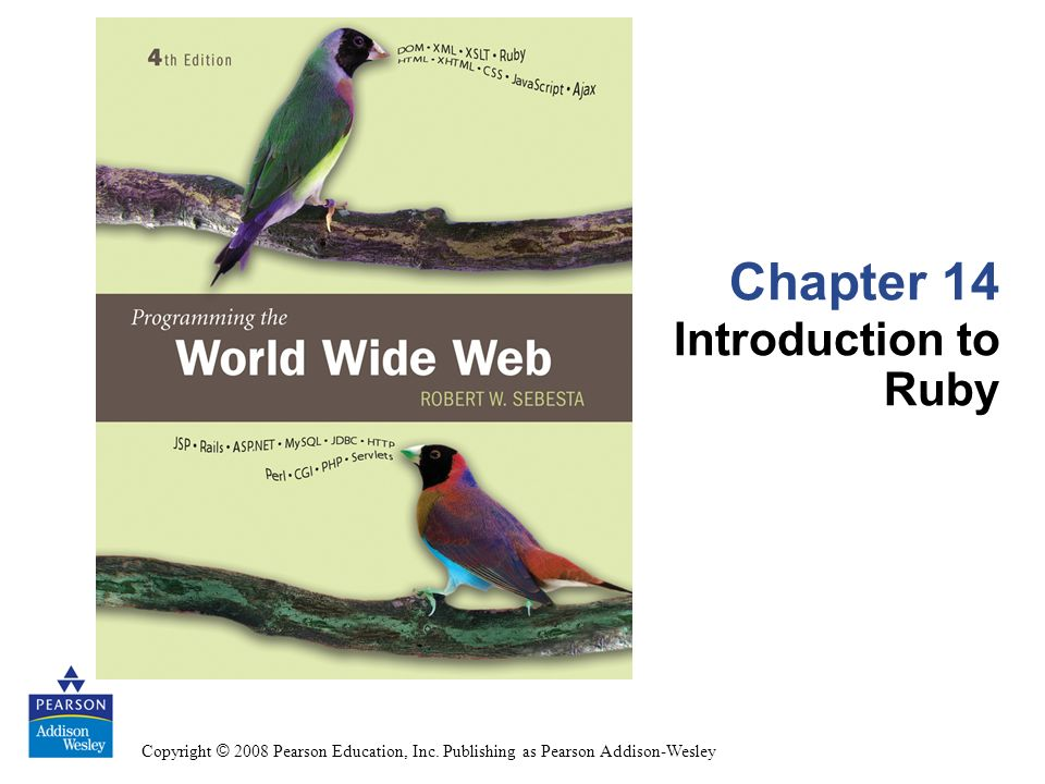 Copyright © 2008 Pearson Education, Inc. Publishing as Pearson Addison-Wesley Chapter 14 Introduction to Ruby