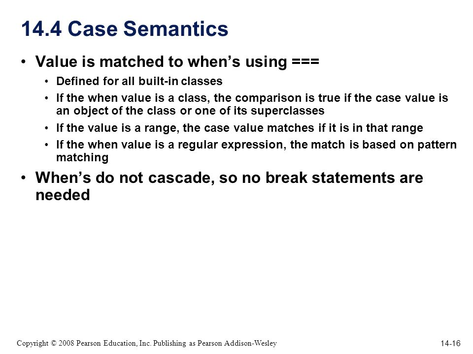 14-16 Copyright © 2008 Pearson Education, Inc. Publishing as Pearson Addison-Wesley 14.4 Case Semantics Value is matched to whens using === Defined fo